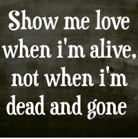 🙄🤔🤷🏾♂️: Show me love  when im alive,  not when im  dead and gone 🙄🤔🤷🏾♂️