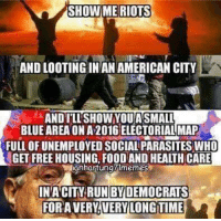 parasitism: SHOW ME RIOTS  AND LOOTING IN AN AMERICAN CITY  ANDILL SHOW YOU ASMALL  BLUEAREA ONA 2016 ELECTORIAL MAP  FULLOFUNEMPLOYED SOCIAL PARASITES WHO  GET FREE HOUSING FOOD AND HEALTH CARE  Ilanhantung Ilmemes  IN ACITY RUN BY DEMOCRATS  FOR AVERY VERY LONG TIME