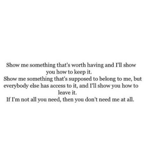 https://iglovequotes.net/: Show me something that's worth having and I'll show  you how to keep it.  Show me something that's supposed to belong to me, but  everybody else has access to it, and I'll show you how to  leave it  If I'm not all you need, then you don't need me at all. https://iglovequotes.net/