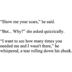 "https://iglovequotes.net/: ""Show me your scars,"" he said.  95  ""But... Why?"" she asked quizzically.  ""I want to see how many times you  needed me and I wasn't there,"" he  whispered, a tear rolling down his cheek. https://iglovequotes.net/"