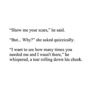 "https://iglovequotes.net/: ""Show me your scars,"" he said.  ""But. Why?"" she asked quizzically.  ""I want to see how many times you  needed me and I wasn't there,"" he  whispered, a tear rolling down his cheek. https://iglovequotes.net/"