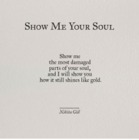 How, Nikita, and Gold: SHow ME YOUR SoUL  Show me  the most damaged  parts of your soul,  and I will show you  how it still shines like gold.  Nikita Gill