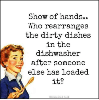 Doe, Memes, and Dirty: Show of hands.  Who rearranges  the dirty dishes  in the  dishwasher  after someone  else has loaded  it?  Distressed Nest ~ one of us does this in our household.......