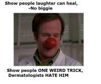 One Weird Trick: Show people laughter can heal  No biggie  Show people oNE WEIRD TRICK,  Dermatologists HATE HIM