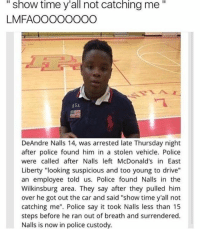 """McDonalds, Police, and Say It: """"  show  time  y'all  catching  me""""  not  LMFAOOOOOOOO  USA  DeAndre Nalls 14, was arrested late Thursday night  after police found him in a stolen vehicle. Police  were called after Nalls left McDonald's in East  Liberty """"looking suspicious and too young to drive""""  an employee told us. Police found Nalls in the  Wilkinsburg area. They say after they pulled him  over he got out the car and said """"show time y'all not  catching me"""". Police say it took Nalls less than 15  steps before he ran out of breath and surrendered.  Nalls is now in police custody. Show time"""