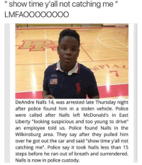 """McDonalds, Police, and Say It: """"show time y'all not catching me""""  LMFAOOOOOOOO  dSA  DeAndre Nalls 14, was arrested late Thursday night  after police found him in a stolen vehicle. Police  were called after Nalls left McDonald's in East  Liberty """"looking suspicious and too young to drive""""  an employee told us. Police found Nalls in the  Wilkinsburg area. They say after they pulled him  over he got out the car and said """"show time y'all not  catching me"""". Police say it took Nalls less than 15  steps before he ran out of breath and surrendered.  Nalls is now in police custody. me irl"""