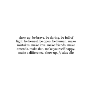 make love: show up. be brave. be daring, be full of  light. be honest. be open. be human. make  mistakes. make love. make friends. make  amends. make due. make yourself happy  make a difference. show up. // alex elle