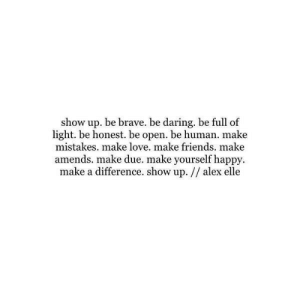 amends: show up. be brave. be daring. be full of  light. be honest. be open. be human. make  mistakes. make love. make friends. make  amends. make due. make yourself happy  make a difference. show up. // alex elle