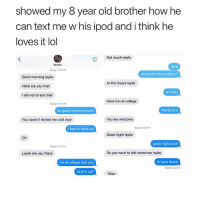 College, Hello, and Lol: showed my 8 year old brother how he  can text me w his ipod and i think he  loves it lol  i  Not much really  Brocky  Nice  Today 7:39 AM  where are the brothers?  Good morning layke  Hello are you that  I did not to text that  At the house layke  ah okay  Have fun at college  Today 840 AM  lol good morning brock  thanks bro  You haven't texted me until now  You are welcome  i had to wake up  Today 0:02 PM  Good night layke  Oh  good night bud!  Today 1:27 PM  Layke are you there  Do you want to talk tomorrow layke  I'm at college, but yes  ol sure brock  Read 906 PM  what's up?  Okav so i was playing fortnite w these really good players and they asked me to leavecause i suck HAHHAHAHAHA
