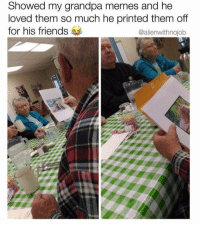 Friends, Memes, and Grandpa: Showed my grandpa memes and he  loved them so much he printed them off  for his friends  @alienwithnojob <p>Grandpa discovers Memes</p>