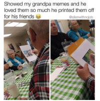 Friends, Memes, and Weed: Showed my grandpa memes and he  loved them so much he printed them off  for his friends  @alienwithnojob Follow @alienwithnojob 👽 they're my favorite page on the gram right now 🔥🤣
