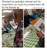 Friends, Memes, and Omg: Showed my grandpa memes and he  loved them so much he printed them off  for his friends  @alienwithnojob omg this is so pure 😭😭 (@alienwithnojob)