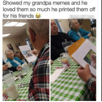 Friends, Memes, and Grandpa: Showed my grandpa memes and he  loved them so much he printed them off  for his friends This made me smile :)