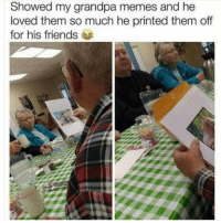 Friends, Memes, and Grandpa: Showed my grandpa memes and he  loved them so much he printed them off  for his friends 🤣Grandpa is a legend