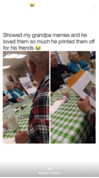 Friends, Meme, and Memes: Showed my grandpa memes and he  loved them so much he printed them of  for his friends  @MENTIONED What a guy, spreading the meme positivity via /r/wholesomememes http://bit.ly/2szohS8