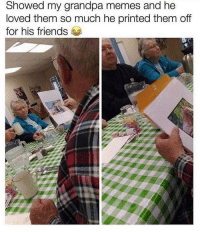 Friends, Lol, and Memes: Showed my grandpa memes and he  loved them so much he printed them off  for his friends Lol