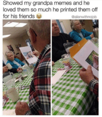 Friends, Memes, and Grandpa: Showed my grandpa memes and he  loved them so much he printed them off  for his friends  @alienwithnojob grandpa memes