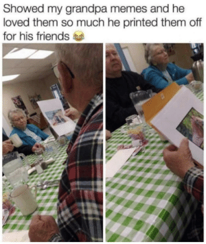 Friends, Memes, and Tumblr: Showed my grandpa memes and he  loved them so much he printed them off  for his friends srsfunny:  So Glad He Felt Happy