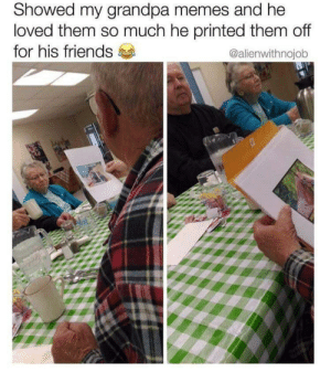 awesomacious:  Solid laughter and friends: Showed my grandpa memes and he  loved them so much he printed them off  for his friends  @alienwithnojob awesomacious:  Solid laughter and friends