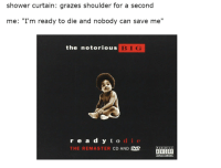 "Notorious BIG, Parental Advisory, and Reddit: shower curtain: grazes shoulder for a second  me: ""I'm ready to die and nobody can save me""  the notorious  BIG  read y t o  THE REMASTER CD AND e  PARENTAL  ADVISORY  EXPLICIT CONTENT Every Single Goddamn Time"