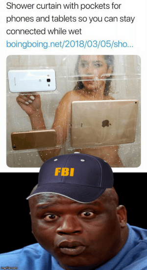 Hooray, technology!: Shower curtain with pockets for  phones and tablets so you can stay  connected while wet  boingboing.net/2018/03/05/sho...  FBI  imgflip.com Hooray, technology!