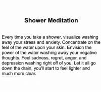 Beautiful, Fashion, and Love: Shower Meditation  Every time you take a shower, visualize washing  away your stress and anxiety. Concentrate on the  feel of the water upon your skin. Envision the  power of the water washing away your negative  thoughts. Feel sadness, regret, anger, and  depression washing right off of you. Let it all go  down the drain, you'll start to feel lighter and  much more clear.  M EYE NDIG Share with someone who needs to hear this right now 🙏🏼😍 . ❤️love. Flow. Serve 🙏🏼 . . . . meditation oneness innerpeace lawofattraction blessings love inspire wisdom spiritual yogi yoga flow oneness amazing beauty picoftheday igers beautiful instadaily summer instagramhub iphoneonly follow igdaily bestoftheday happy sky nofilter fashion follow spirit