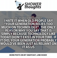 "Memes, Old People, and Shower: SHOWER  thoughts  ONLY INSTAGRAM/SHOWERTHOUGHTSDAILY  I HATE IT WHEN OLD PEOPLE SAY  ""YOUR GENERATION RELIES TOO  MUCH ON TECHNOLOGY"". THE ONLY  REASON WHY YOU SAY THAT IS  SIMPLY BECAUSE TECHNOLOGY LIKE  TODAY DIDNT EXIST IN YOUR TIME. IF  IT DID, YOUR GENERATION PROBABLY  WOULD'VE BEEN JUST AS RELIANT ON  IT AS US  MOREPOSTS ON MY SNAPCHAT, LINK IN BIO! True"