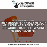 Follow @lifehack: SHOWER  thoughts  ONLY INSTAGRAM/SHOWERTHOUGHTSDAILY  THEY SHOULD PLAY HEAVY METAL IN  MALLS DURING BLACK FRIDAY, SO  THE WHOLE CHAOS BECOMES ONE  FRIENDLY MOSH PIT.  MOREPOSTS ON MY SNAPCHAT, LINK IN BIO! Follow @lifehack