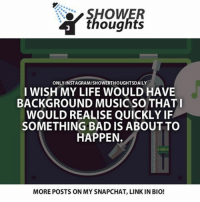 Memes, Shower, and Shower Thoughts: SHOWER  thoughts  ONLY INSTAGRAMISHOWERTHOUGHTSDAILY  I WISH MY LIFE WOULD HAVE  BACKGROUND MUSIC SO THAT I  WOULD REALISE QUICKLY IF  SOMETHING BAD IS ABOUT TO  HAPPEN.  MOREPOSTS ON MY SNAPCHAT, LINK IN BIO! True! Follow @lifehack