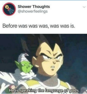 This is Big Brain time via /r/memes https://ift.tt/2Zc2cah: Shower Thoughts  @showerfeelings  Before was was was, was was is.  He is speaking the language of gods. This is Big Brain time via /r/memes https://ift.tt/2Zc2cah