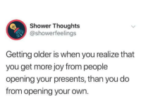 Their smile just: Shower Thoughts  @showerfeelings  Getting older is when you realize that  you get more joy from people  opening your presents, than you do  from opening your own. Their smile just
