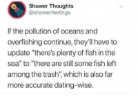 "Dating, Shower, and Shower Thoughts: Shower Thoughts  @showerfeelings  If the pollution of oceans and  overfishing continue, they'll have to  update ""there's plenty of fish in the  sea"" to ""there are still some fish left  among the trash'"", which is also far  more accurate dating-wise."