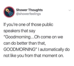 "Meirl: Shower Thoughts  @showerfeelings  If you're one of those public  speakers that say  ""Goodmorning....Oh come on we  can do better than that,  GOODMORNING"" I automatically do  not like you from that moment on. Meirl"