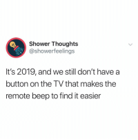 This is a necessity.. 😂💯 https://t.co/PHTSuwLb8W: Shower Thoughts  @showerfeelings  It's 2019, and we still don't have a  button on the TV that makes the  remote beep to find it easier This is a necessity.. 😂💯 https://t.co/PHTSuwLb8W
