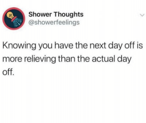 Instagram, Memes, and Shower: Shower Thoughts  @showerfeelings  Knowing you have the next day off is  more relieving than the actual day  off Instagram.com/SarcasmMother