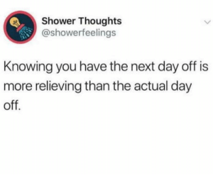 Shower, Shower Thoughts, and Yes: Shower Thoughts  @showerfeelings  Knowing you have the next day off is  more relieving than the actual day  off. F**k yes