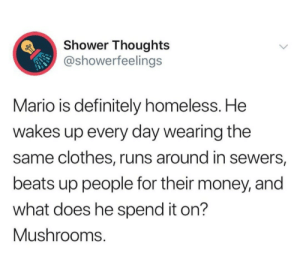 Poor Mario by theloneaztek MORE MEMES: Shower Thoughts  @showerfeelings  Mario is definitely homeless. He  wakes up every day wearing the  same clothes, runs around in sewers,  beats up people for their money, and  what does he spend it on?  Mushrooms Poor Mario by theloneaztek MORE MEMES