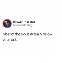 Shower, Shower Thoughts, and Girl Memes: Shower Thoughts  @showerfeelings  Most of the sky is actually belovw  your feet. • follow @showerfeelings for more😂 they are my favorite page😍 @showerfeelings @showerfeelings @showerfeelings @showerfeelings