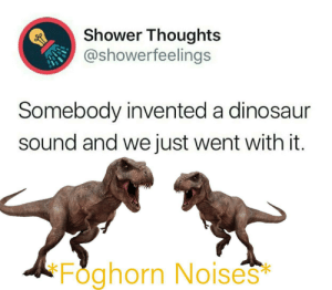Buuuuuuuu Buuuuuuuuu: Shower Thoughts  @showerfeelings  Somebody invented a dinosaur  sound and we just went with it.  Foghorn No ises  * Buuuuuuuu Buuuuuuuuu