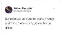 Memes, Money, and Shower: Shower Thoughts  @showerfeelings  Sometimes l confuse time and money  and think there is only 60 cents in a  dollar. I do this with the microwave. I like to think I just have the capability of time traveling.   You need your required daily intake of memes! Follow @nochillmemes for help now!