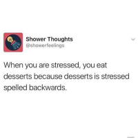 Memes, Shower, and Shower Thoughts: Shower Thoughts  @showerfeelings  When you are stressed, you eat  desserts because desserts is stressed  spelled backwards 😂Mind blown