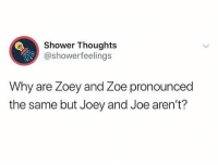 zoey: Shower Thoughts  @showerfeelings  Why are Zoey and Zoe pronounced  the same but Joey and Joe aren't?