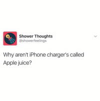 • follow @showerfeelings for more😂 they are my favorite page😍 @showerfeelings @showerfeelings @showerfeelings @showerfeelings: Shower Thoughts  @showerfeelings  Why aren't iPhone charger's called  Apple juice? • follow @showerfeelings for more😂 they are my favorite page😍 @showerfeelings @showerfeelings @showerfeelings @showerfeelings
