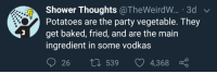 Baked, Party, and Shower: Shower Thoughts @TheWeirdW... 3d  Potatoes are the party vegetable. They  get baked, fried, and are the main  ingredient in some vodkas  26  ti 539 4368