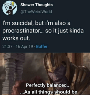 Shower, Shower Thoughts, and Irl: Shower Thoughts  TheWeirdWorld  I'm suicidal, but i'm also a  procrastinator... so it just kinda  works out.  21:37 16 Apr 19 Buffer  Perfectly balanced  ...As all things should be Me irl