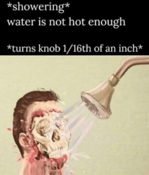 Happy, Water, and Satan: *showering*  water is not hot enough  *turns knob 1/16th of an inch* *happy Satan noise*