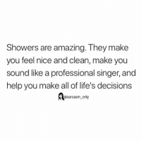 Funny, Memes, and Help: Showers are amazing. They make  you feel nice and clean, make you  sound like a professional singer, and  help you make all of life's decisions  @sarcasm only SarcasmOnly