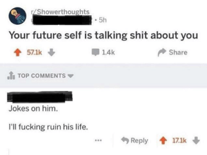 meirl: /Showerthoughts  5h  Your future self is talking shit about you  1.4k  Share  57.1k  TOP COMMENTS  Jokes on him.  I'll fucking ruin his life.  Reply  17.1k meirl
