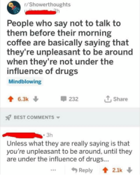 Drugs, Instagram, and Meme: /Showerthoughts  People who say not to talk to  them before their morning  coffee are basically saying that  they're unpleasant to be around  when they're not under the  influence of drugs  Mindblowing  6.3k  232  T.Share  BEST COMMENTS  Unless what they are really saying is that  you're unpleasant to be around, until they  are under the influence of drugs @soinnocentparent was voted 1 sexual meme page on instagram 😂💀🔞
