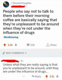 Drugs, Best, and Coffee: /Showerthoughts  People who say not to talk to  them before their morning  coffee are basically saying that  they're unpleasant to be around  when they're not under the  influence of drugs  Mindblowing  232  Share  6.3k  BEST COMMENTS  Unless what they are really saying is that  you're unpleasant to be around, until they  are under the influence of drugs...  ...Reply 2.1k